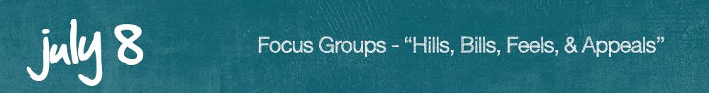 """July 8 -Focus Groups – """"Hills, Bills, Feels, & Appeals"""""""